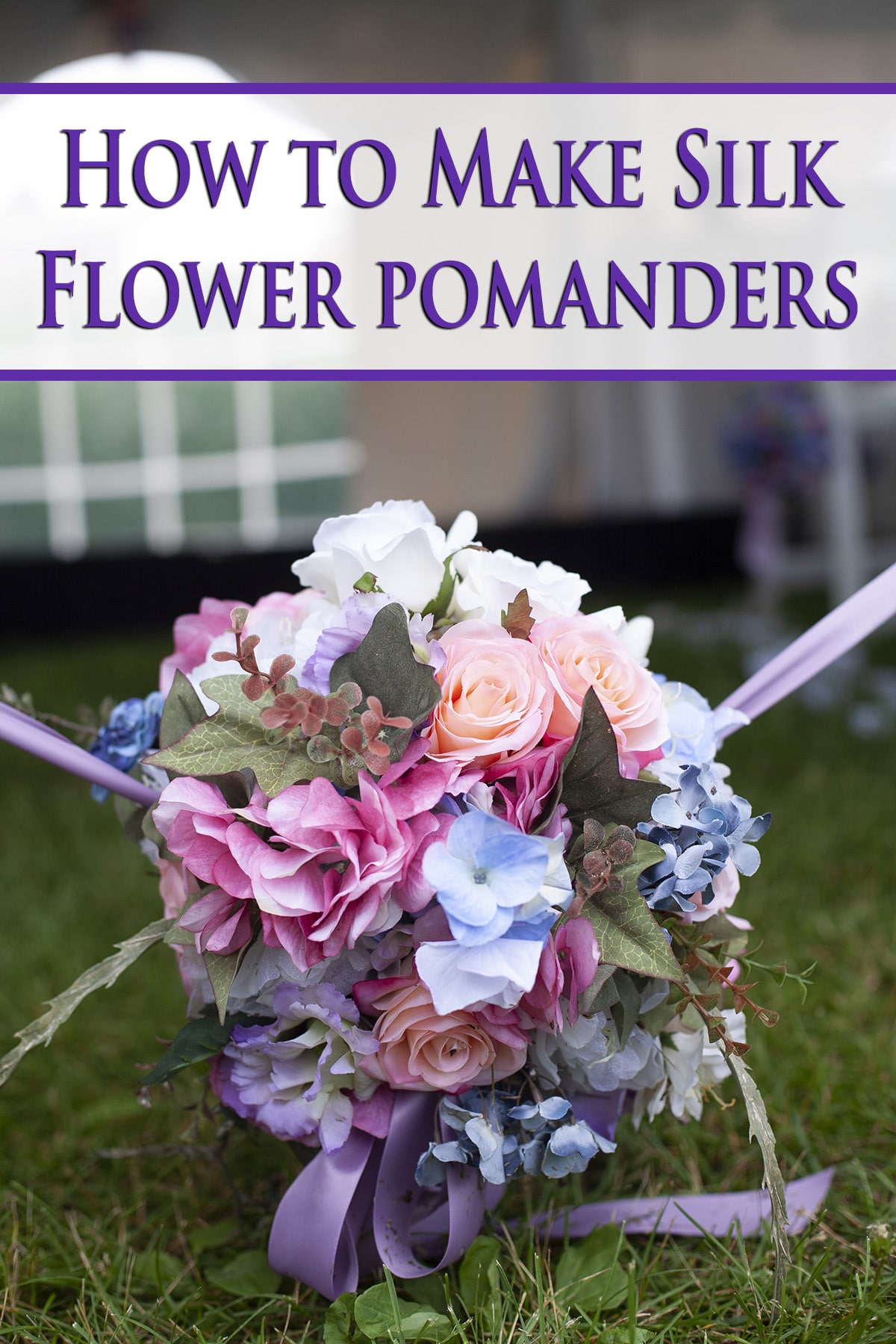 A pastel coloured floral arrangement, with How to Make Silk Flower Pomanders in purple text overlay.