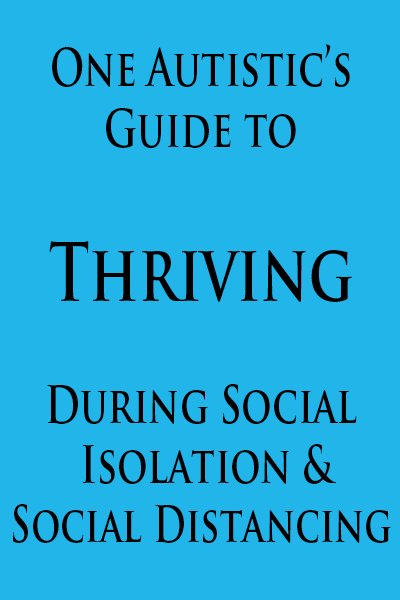 One Autistic's Guide to Thriving During Social Isolation / Social Distancing